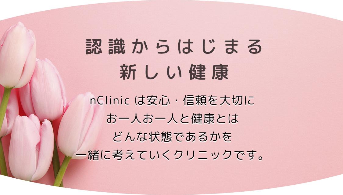 認識からはじまる新しい健康 nClinc は安心・信頼を大切にお一人お一人と健康とはどんな状態であるかを<br>一緒に考えていくクリニックです。